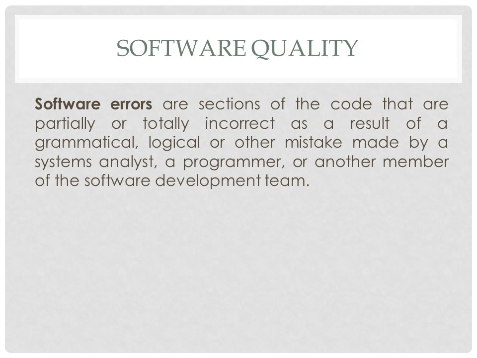 SOFTWARE QUALITY Software errors are sections of the code that are partially or totally incorrect as a result of a grammatical, logical or other mistake made by a systems analyst, a programmer, or another member of the software development team.