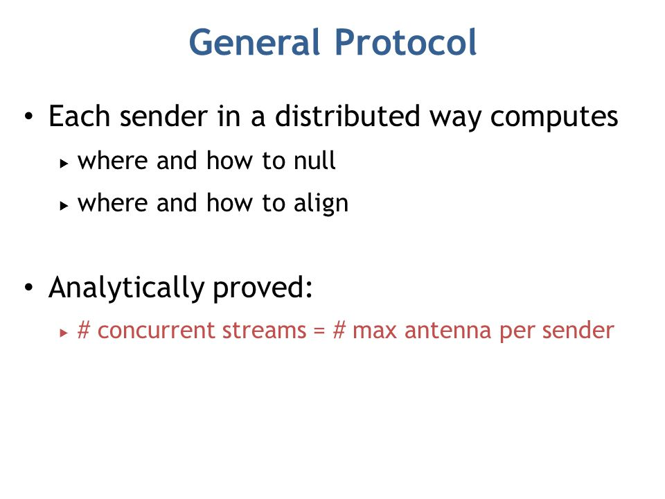 General Protocol Each sender in a distributed way computes  where and how to null  where and how to align Analytically proved:  # concurrent streams = # max antenna per sender