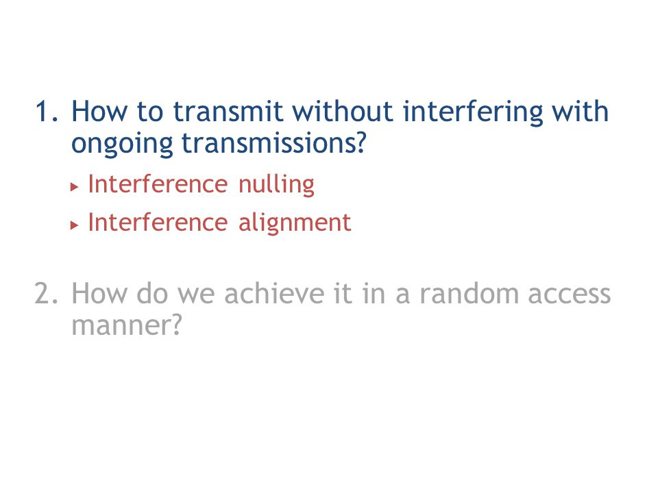 1.How to transmit without interfering with ongoing transmissions?  Interference nulling  Interference alignment 2.How do we achieve it in a random a