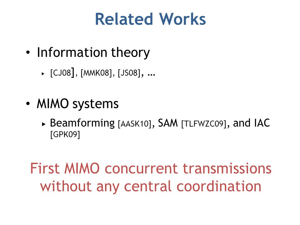 Related Works Information theory  [CJ08 ], [MMK08], [JS08], … MIMO systems  Beamforming [AASK10], SAM [TLFWZC09], and IAC [GPK09] First MIMO concurrent transmissions without any central coordination
