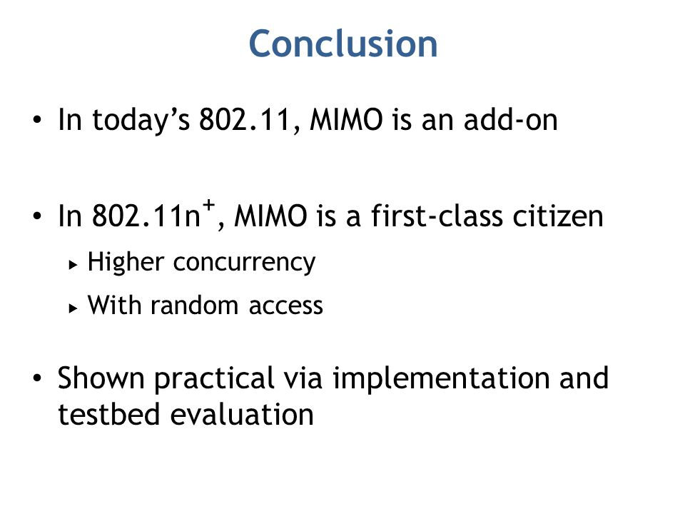 Conclusion In today's 802.11, MIMO is an add-on In 802.11n +, MIMO is a first-class citizen  Higher concurrency  With random access Shown practical via implementation and testbed evaluation