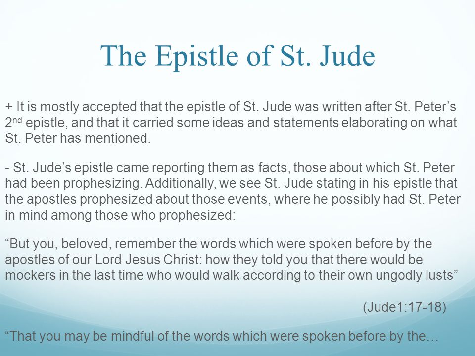 The Epistle of St. Jude + It is mostly accepted that the epistle of St. Jude was written after St. Peter's 2 nd epistle, and that it carried some idea