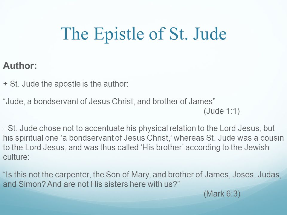 "The Epistle of St. Jude Author: + St. Jude the apostle is the author: ""Jude, a bondservant of Jesus Christ, and brother of James"" (Jude 1:1) - St. Jud"