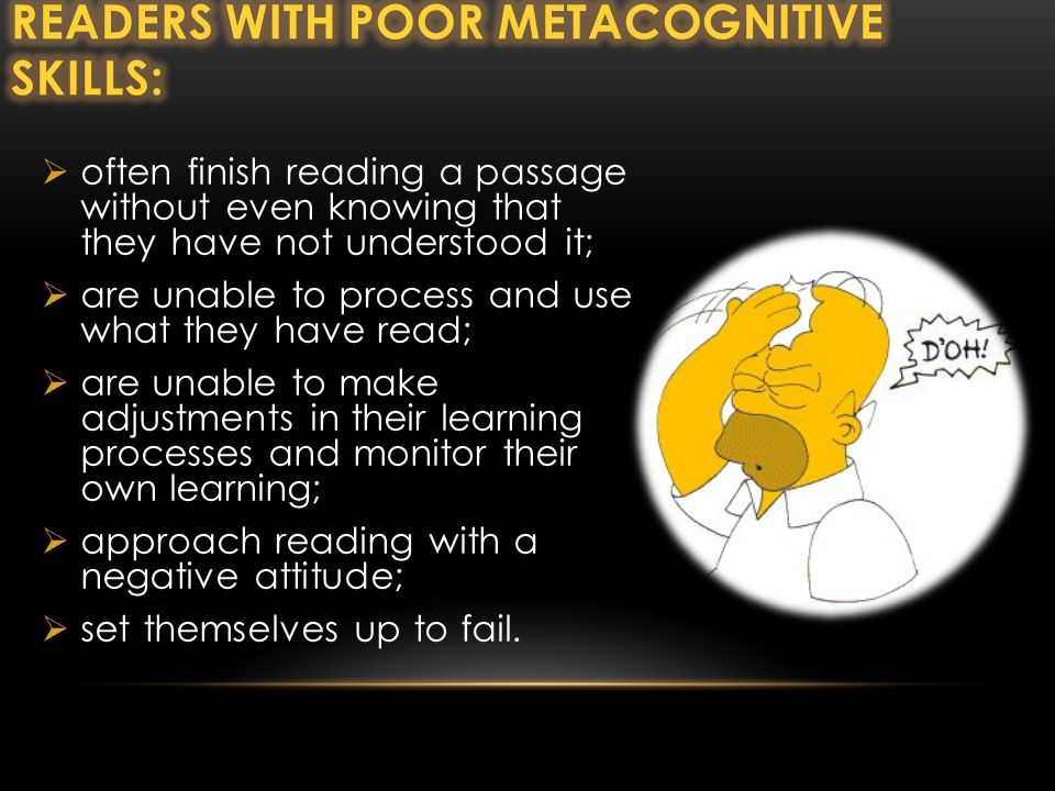  often finish reading a passage without even knowing that they have not understood it;  are unable to process and use what they have read;  are unable to make adjustments in their learning processes and monitor their own learning;  approach reading with a negative attitude;  set themselves up to fail.