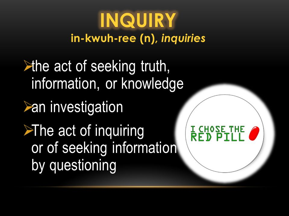 the act of seeking truth, information, or knowledge  an investigation  The act of inquiring or of seeking information by questioning