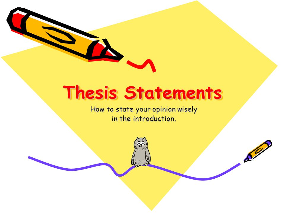 Thesis Statements How to state your opinion wisely in the introduction.