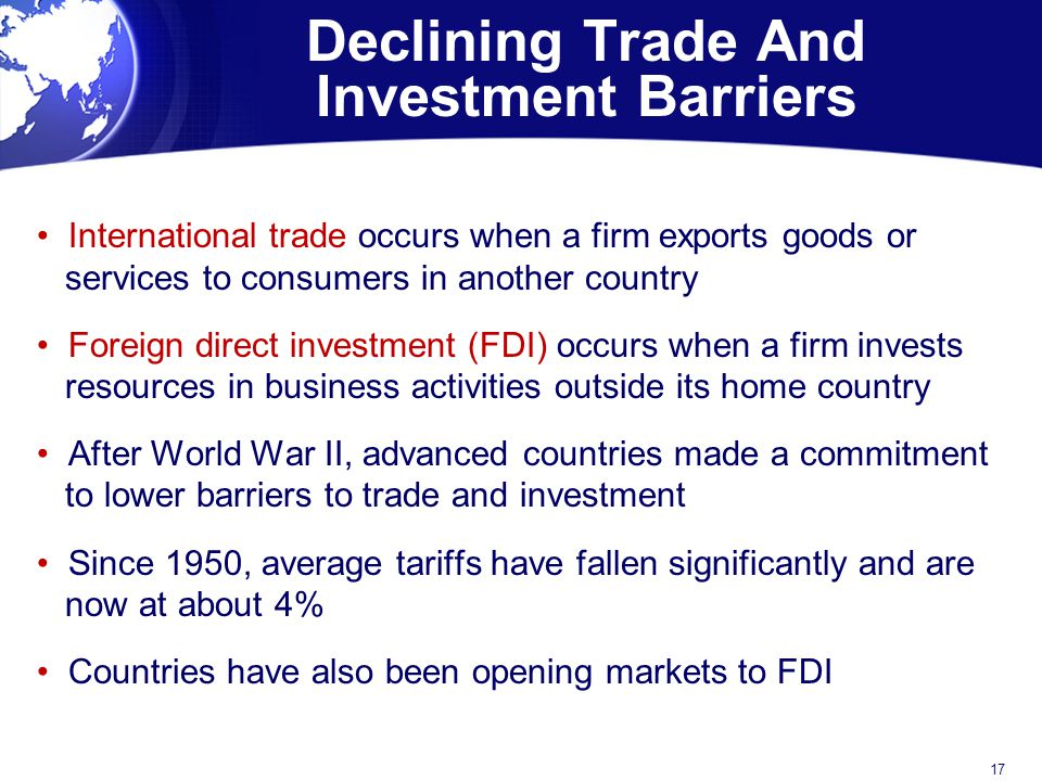 Declining Trade And Investment Barriers International trade occurs when a firm exports goods or services to consumers in another country Foreign direc
