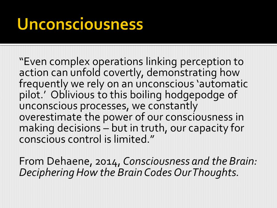 Even complex operations linking perception to action can unfold covertly, demonstrating how frequently we rely on an unconscious 'automatic pilot.' Oblivious to this boiling hodgepodge of unconscious processes, we constantly overestimate the power of our consciousness in making decisions – but in truth, our capacity for conscious control is limited. From Dehaene, 2014, Consciousness and the Brain: Deciphering How the Brain Codes Our Thoughts.