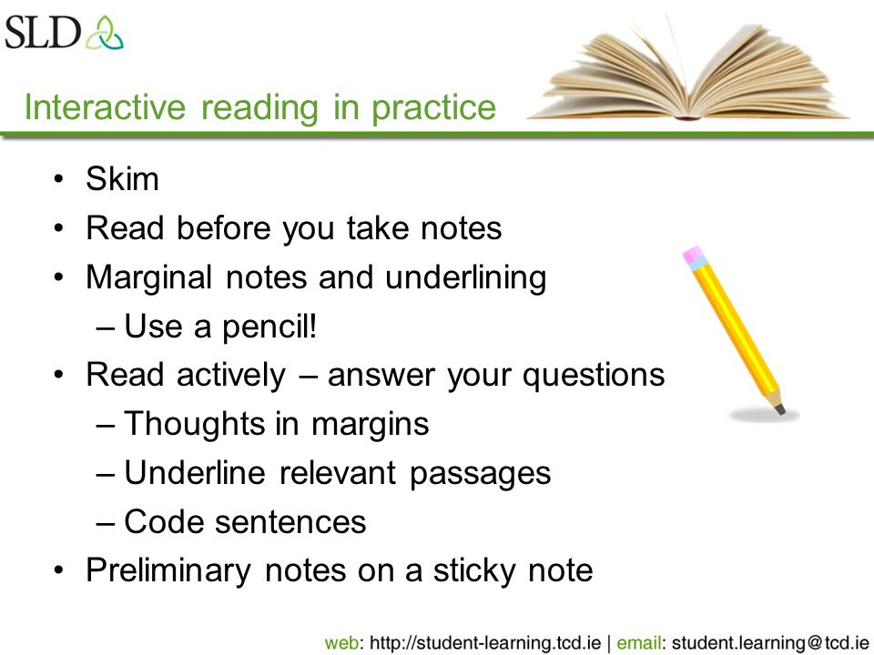 Interactive reading in practice Skim Read before you take notes Marginal notes and underlining –Use a pencil.