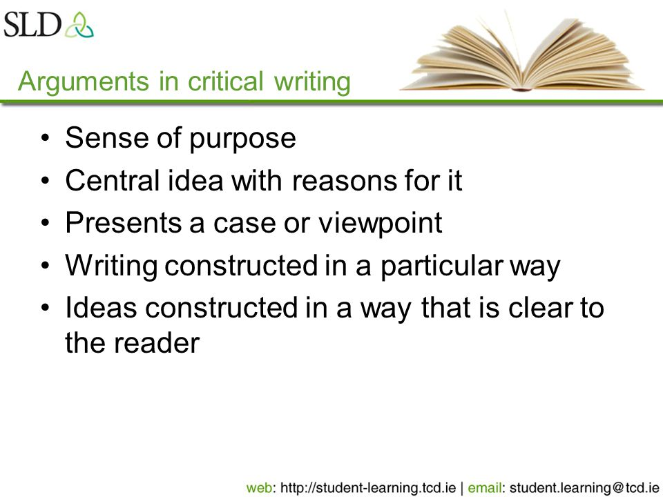 Arguments in critical writing Sense of purpose Central idea with reasons for it Presents a case or viewpoint Writing constructed in a particular way Ideas constructed in a way that is clear to the reader