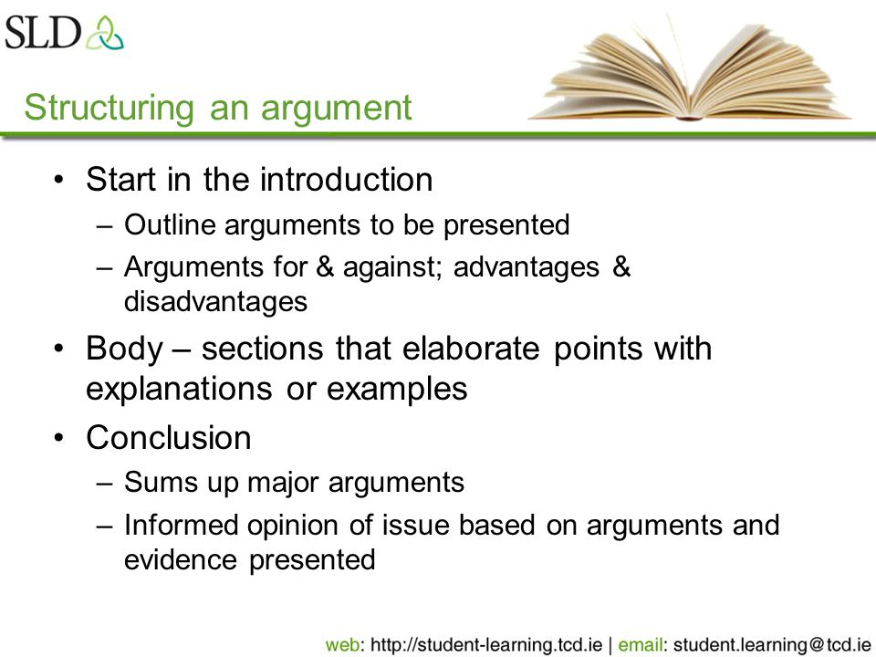 Structuring an argument Start in the introduction –Outline arguments to be presented –Arguments for & against; advantages & disadvantages Body – sections that elaborate points with explanations or examples Conclusion –Sums up major arguments –Informed opinion of issue based on arguments and evidence presented
