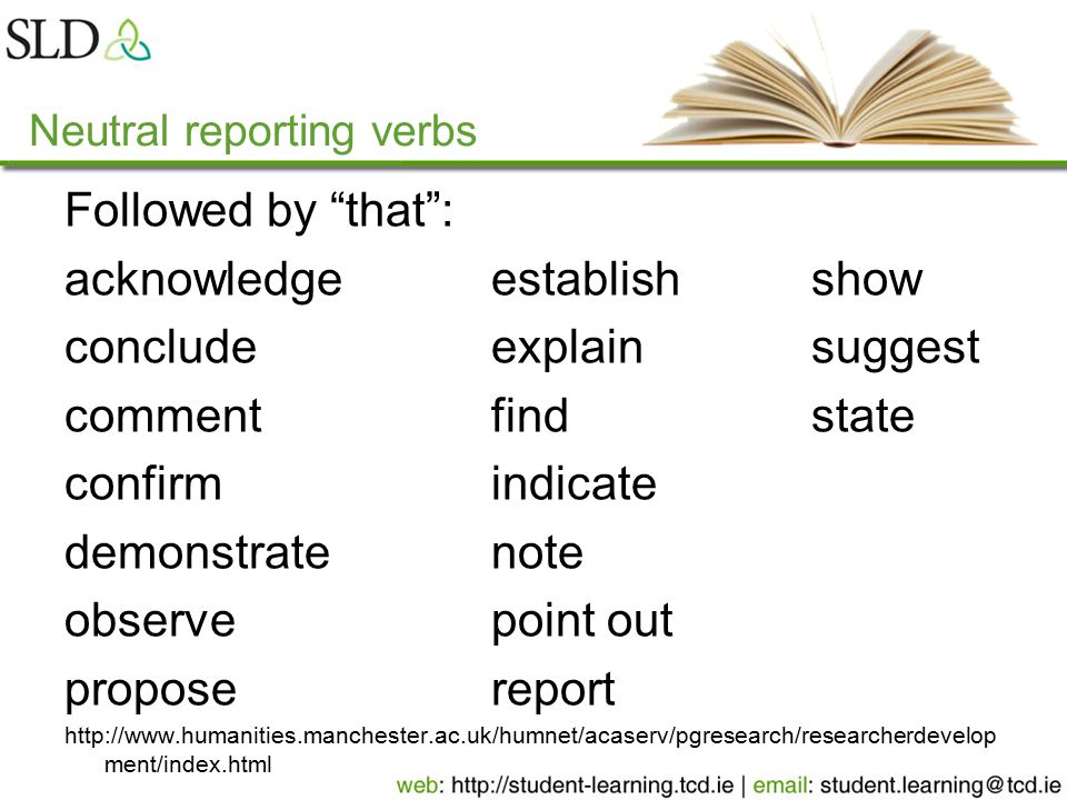 Neutral reporting verbs Followed by that : acknowledgeestablishshow concludeexplainsuggest commentfindstate confirmindicate demonstratenote observepoint out proposereport http://www.humanities.manchester.ac.uk/humnet/acaserv/pgresearch/researcherdevelop ment/index.html