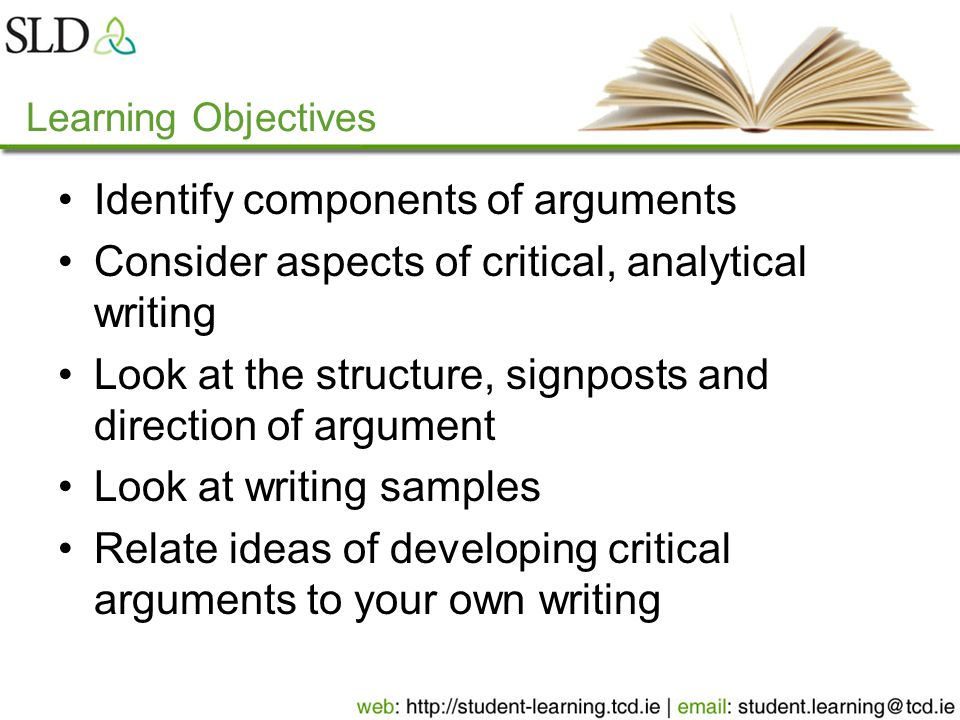 Learning Objectives Identify components of arguments Consider aspects of critical, analytical writing Look at the structure, signposts and direction of argument Look at writing samples Relate ideas of developing critical arguments to your own writing
