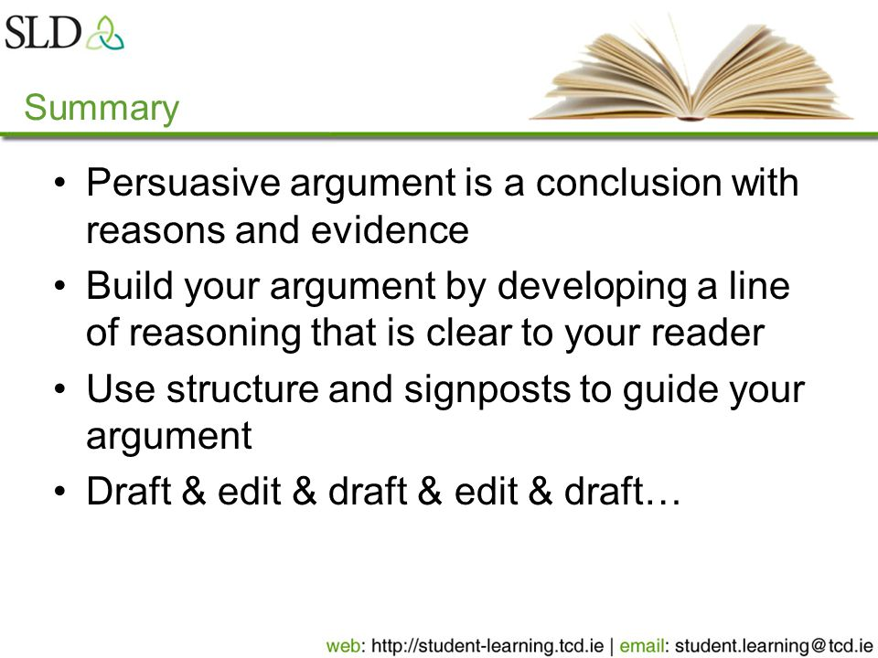 Summary Persuasive argument is a conclusion with reasons and evidence Build your argument by developing a line of reasoning that is clear to your reader Use structure and signposts to guide your argument Draft & edit & draft & edit & draft…