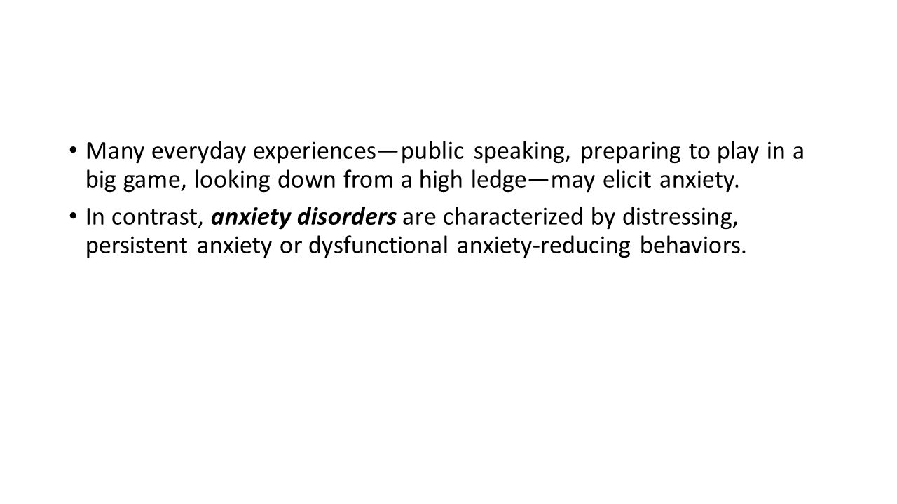Many everyday experiences—public speaking, preparing to play in a big game, looking down from a high ledge—may elicit anxiety. In contrast, anxiety di