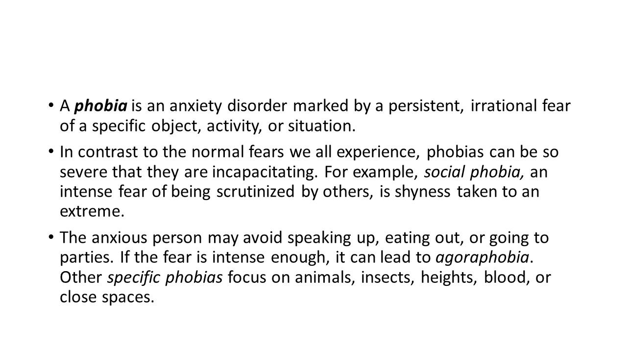 A phobia is an anxiety disorder marked by a persistent, irrational fear of a specific object, activity, or situation. In contrast to the normal fears