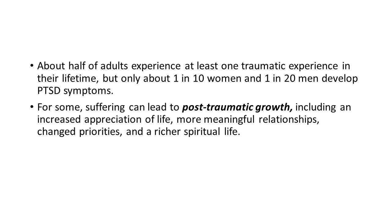 About half of adults experience at least one traumatic experience in their lifetime, but only about 1 in 10 women and 1 in 20 men develop PTSD symptoms.