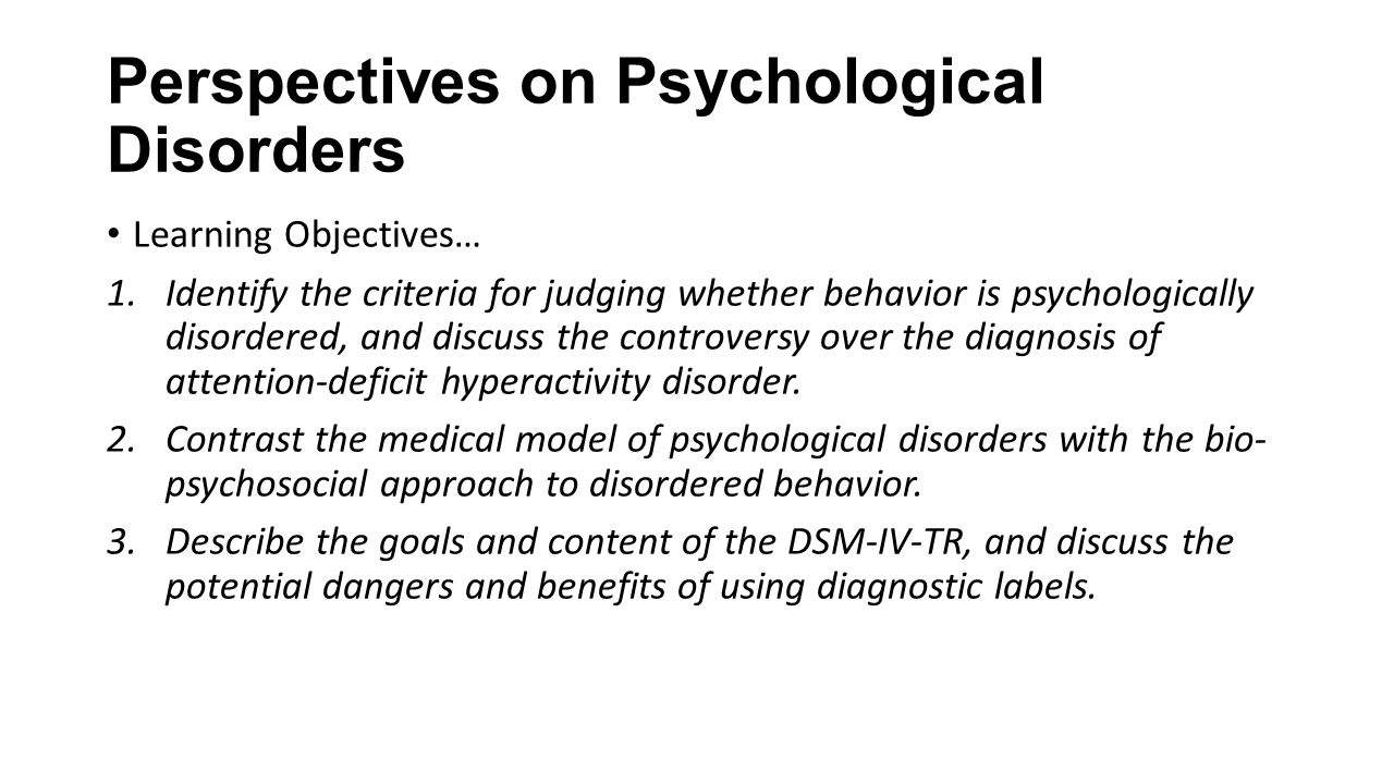 Perspectives on Psychological Disorders Learning Objectives… 1.Identify the criteria for judging whether behavior is psychologically disordered, and discuss the controversy over the diagnosis of attention-deficit hyperactivity disorder.