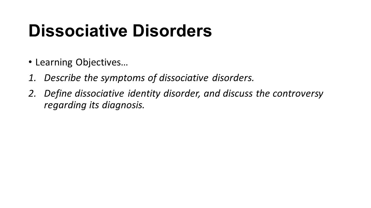 Dissociative Disorders Learning Objectives… 1.Describe the symptoms of dissociative disorders.