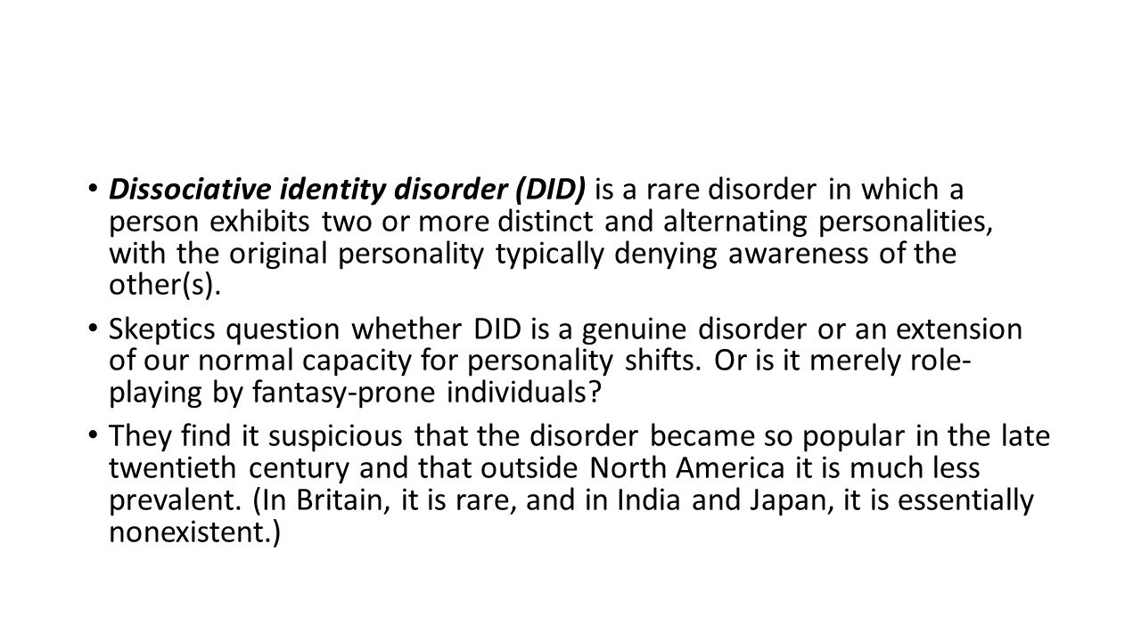 Dissociative identity disorder (DID) is a rare disorder in which a person exhibits two or more distinct and alternating personalities, with the origin