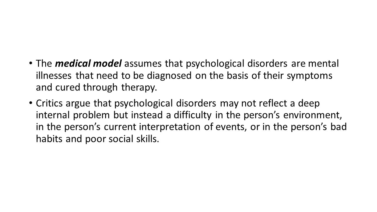 The medical model assumes that psychological disorders are mental illnesses that need to be diagnosed on the basis of their symptoms and cured through