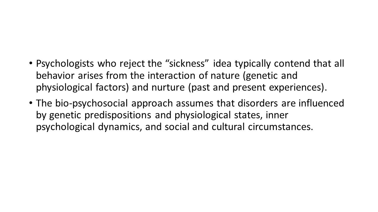 """Psychologists who reject the """"sickness"""" idea typically contend that all behavior arises from the interaction of nature (genetic and physiological fact"""