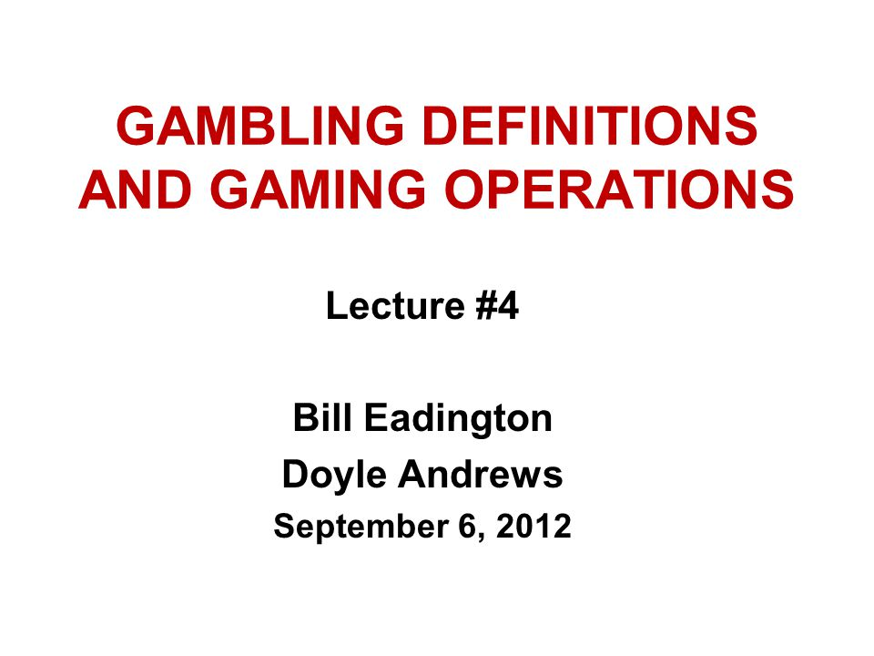 GAMBLING DEFINITIONS AND GAMING OPERATIONS Lecture #4 Bill Eadington Doyle Andrews September 6, 2012