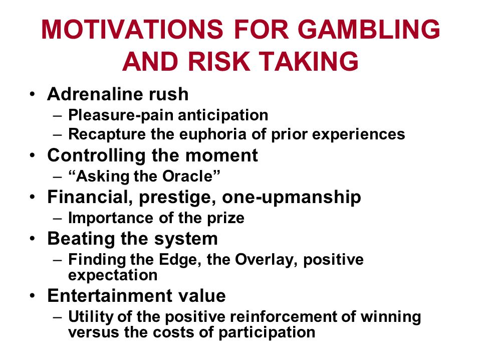 MOTIVATIONS FOR GAMBLING AND RISK TAKING Adrenaline rush –Pleasure-pain anticipation –Recapture the euphoria of prior experiences Controlling the moment – Asking the Oracle Financial, prestige, one-upmanship –Importance of the prize Beating the system –Finding the Edge, the Overlay, positive expectation Entertainment value –Utility of the positive reinforcement of winning versus the costs of participation