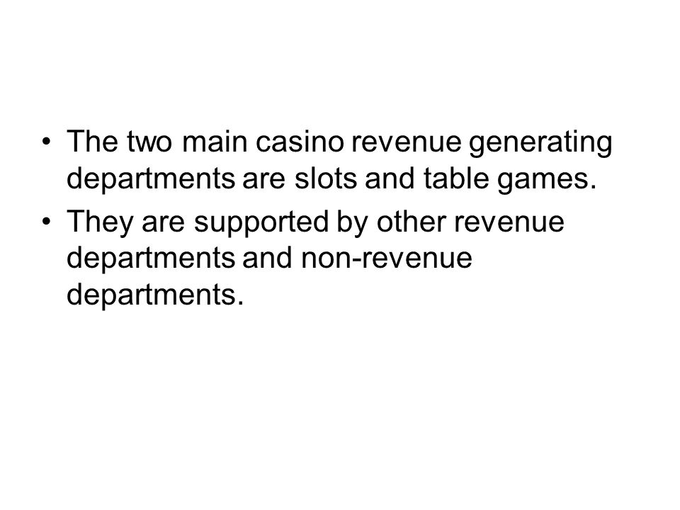 The two main casino revenue generating departments are slots and table games.