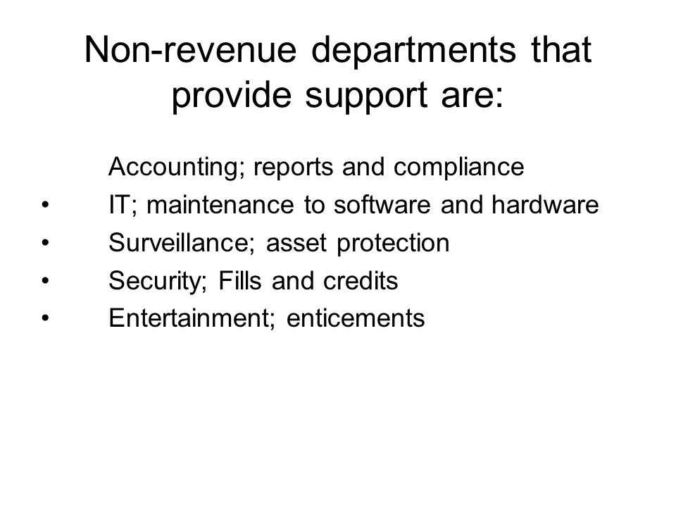 Non-revenue departments that provide support are: Accounting; reports and compliance IT; maintenance to software and hardware Surveillance; asset protection Security; Fills and credits Entertainment; enticements