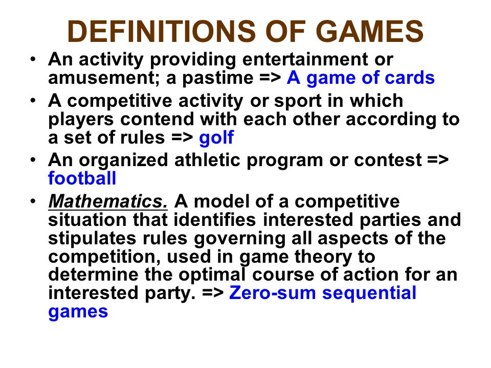 DEFINITIONS OF GAMES An activity providing entertainment or amusement; a pastime => A game of cards A competitive activity or sport in which players contend with each other according to a set of rules => golf An organized athletic program or contest => football Mathematics.