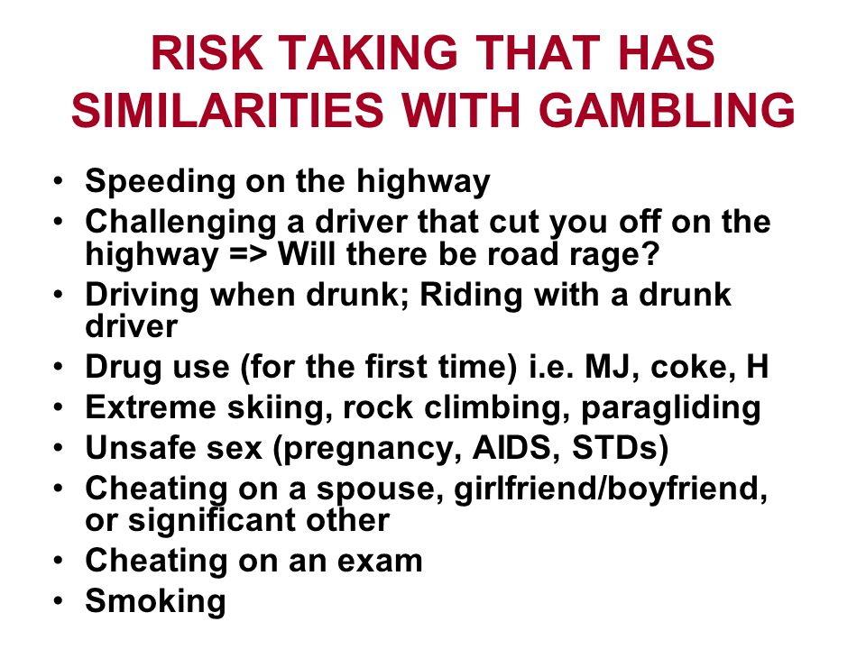 RISK TAKING THAT HAS SIMILARITIES WITH GAMBLING Speeding on the highway Challenging a driver that cut you off on the highway => Will there be road rage.