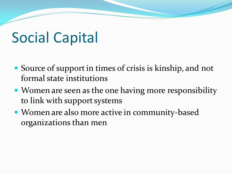 Social Capital Source of support in times of crisis is kinship, and not formal state institutions Women are seen as the one having more responsibility to link with support systems Women are also more active in community-based organizations than men