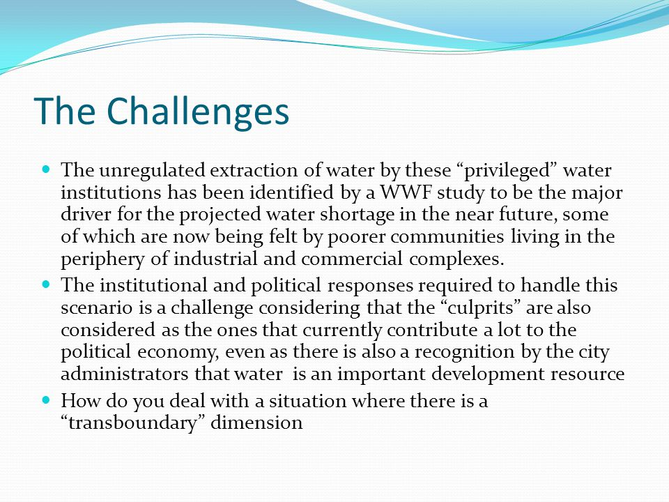 The Challenges The unregulated extraction of water by these privileged water institutions has been identified by a WWF study to be the major driver for the projected water shortage in the near future, some of which are now being felt by poorer communities living in the periphery of industrial and commercial complexes.