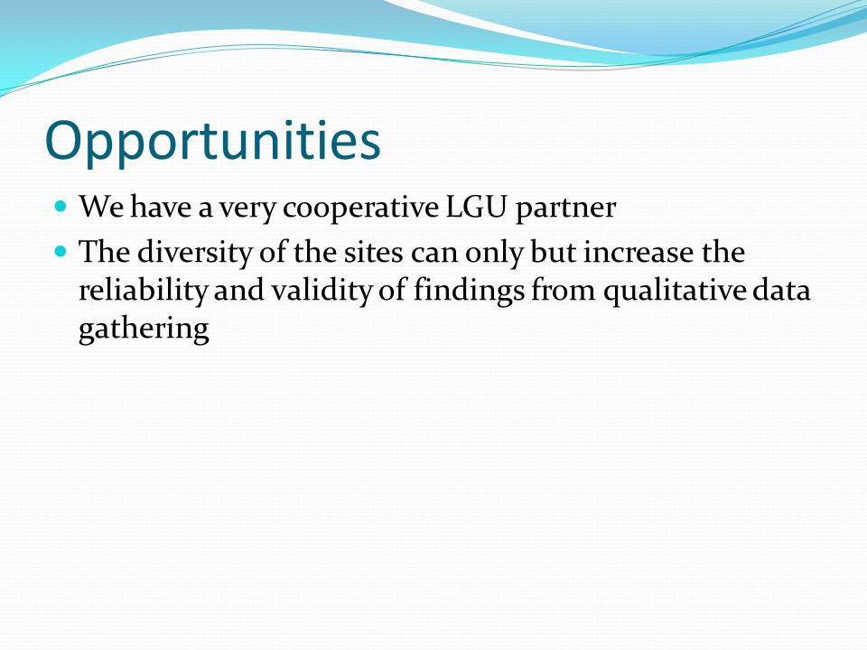 Opportunities We have a very cooperative LGU partner The diversity of the sites can only but increase the reliability and validity of findings from qualitative data gathering