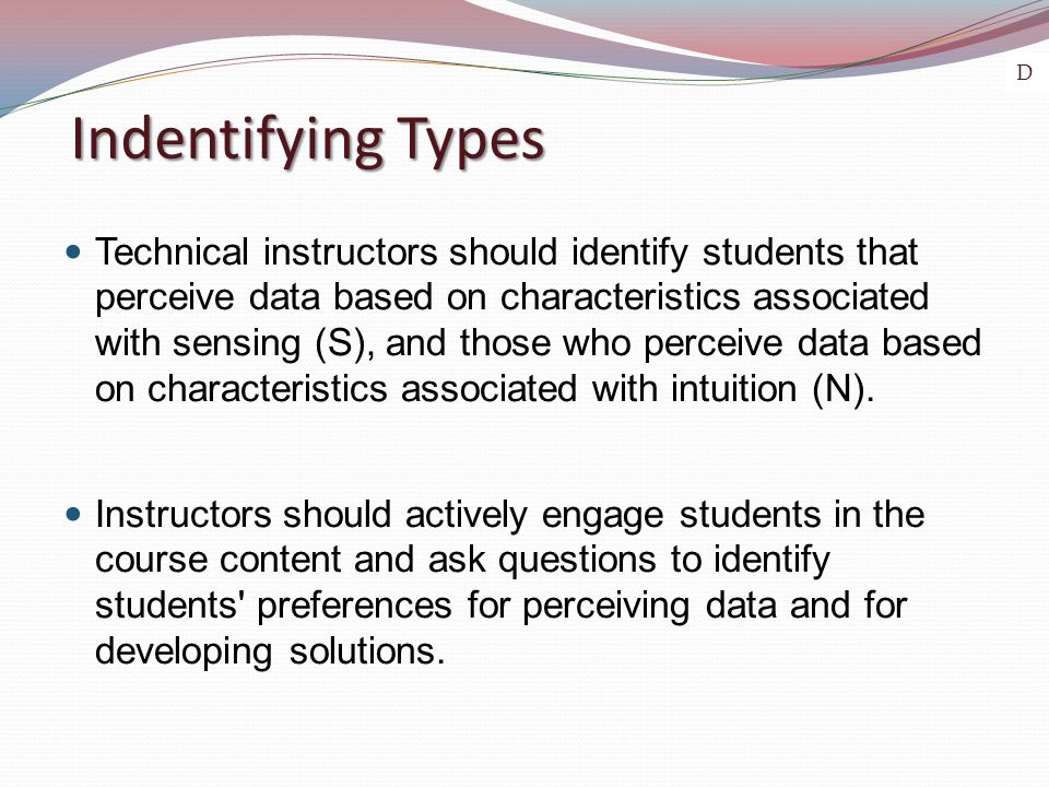 Indentifying Types Technical instructors should identify students that perceive data based on characteristics associated with sensing (S), and those who perceive data based on characteristics associated with intuition (N).