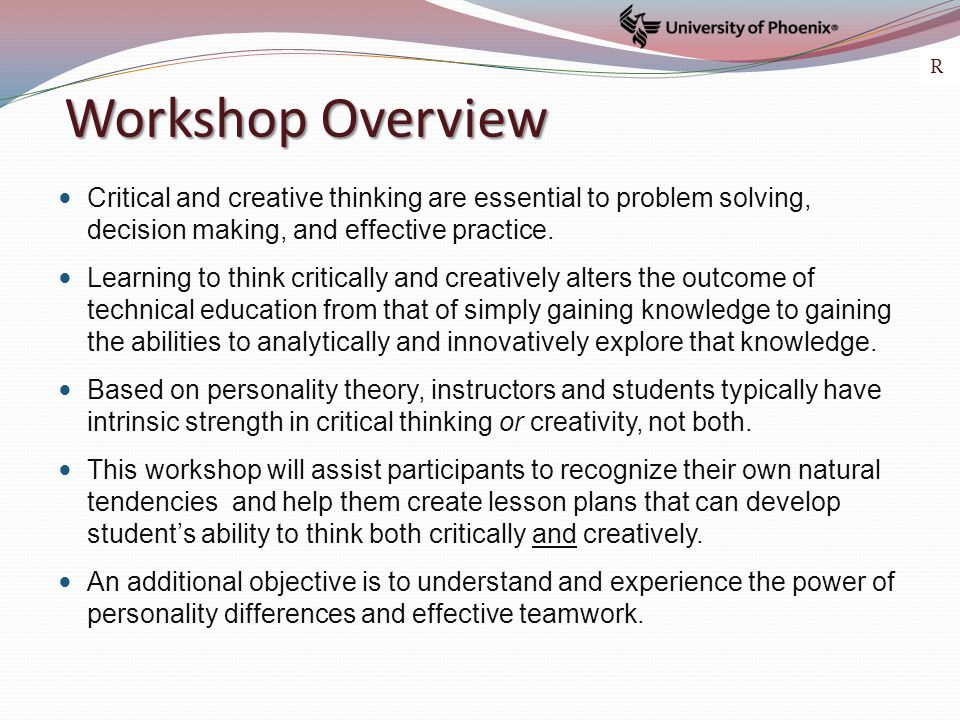 Workshop Overview Critical and creative thinking are essential to problem solving, decision making, and effective practice. Learning to think critical