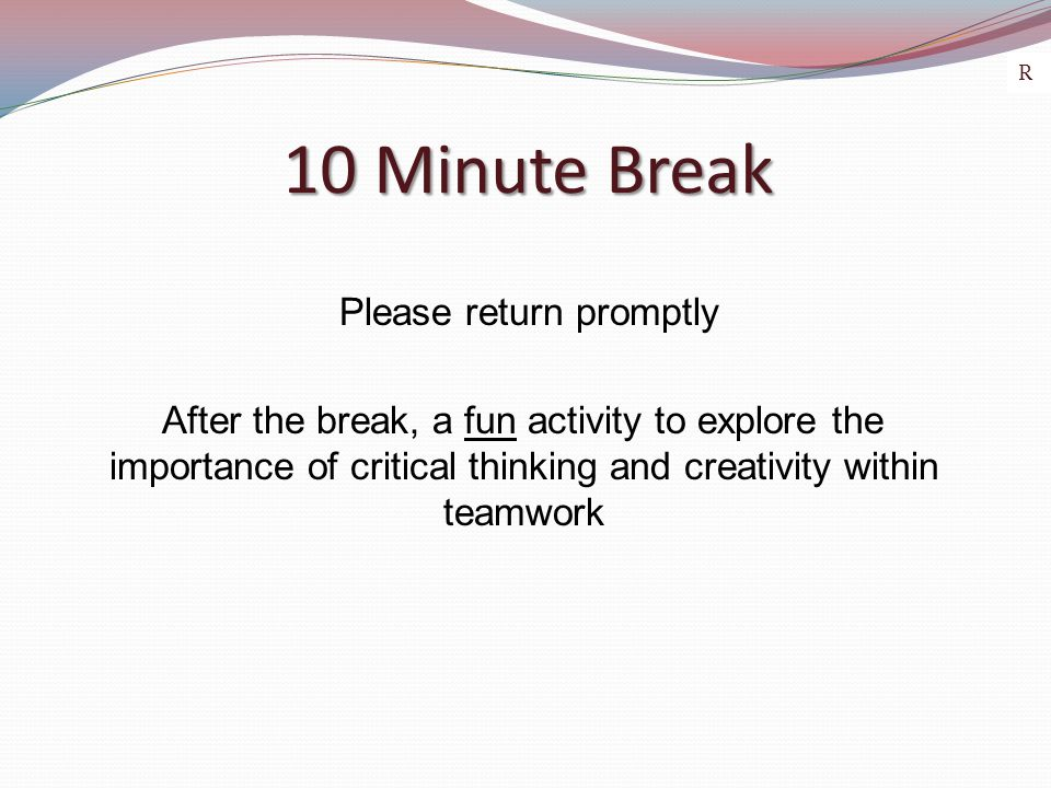 10 Minute Break 10 Minute Break Please return promptly After the break, a fun activity to explore the importance of critical thinking and creativity within teamwork R