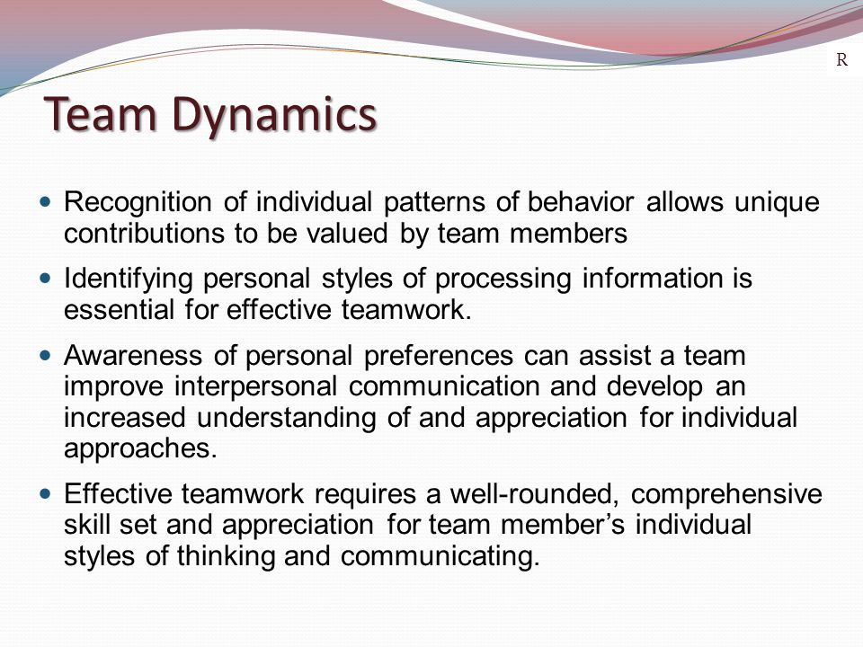 Team Dynamics Recognition of individual patterns of behavior allows unique contributions to be valued by team members Identifying personal styles of p