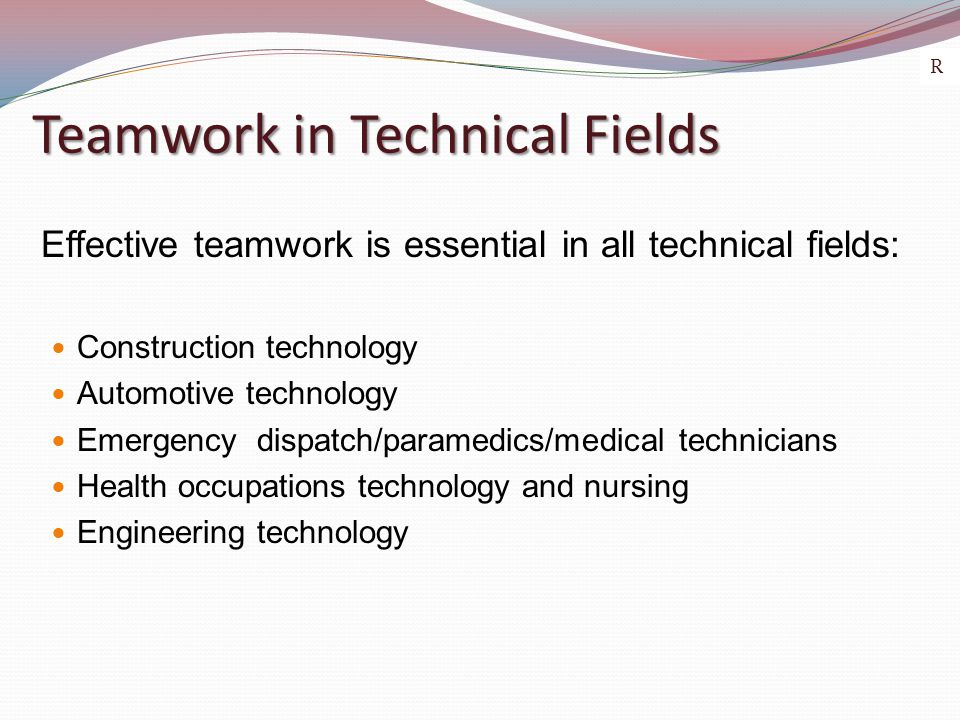 Teamwork in Technical Fields Effective teamwork is essential in all technical fields: Construction technology Automotive technology Emergency dispatch/paramedics/medical technicians Health occupations technology and nursing Engineering technology R
