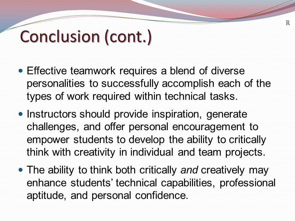 Conclusion (cont.) Effective teamwork requires a blend of diverse personalities to successfully accomplish each of the types of work required within t