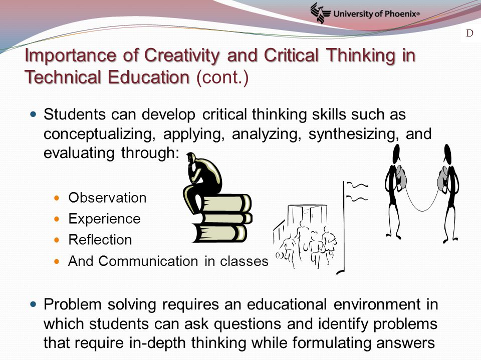 Importance of Creativity and Critical Thinking in Technical Education Importance of Creativity and Critical Thinking in Technical Education (cont.) Students can develop critical thinking skills such as conceptualizing, applying, analyzing, synthesizing, and evaluating through: Observation Experience Reflection And Communication in classes Problem solving requires an educational environment in which students can ask questions and identify problems that require in-depth thinking while formulating answers D