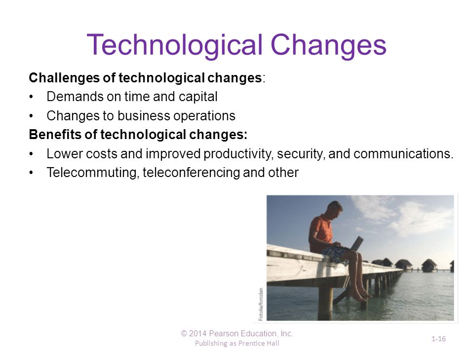 Technological Changes Challenges of technological changes: Demands on time and capital Changes to business operations Benefits of technological change
