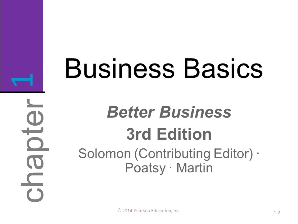 Business Basics Better Business 3rd Edition Solomon (Contributing Editor) · Poatsy · Martin © 2014 Pearson Education, Inc. 1-2 chapter 1