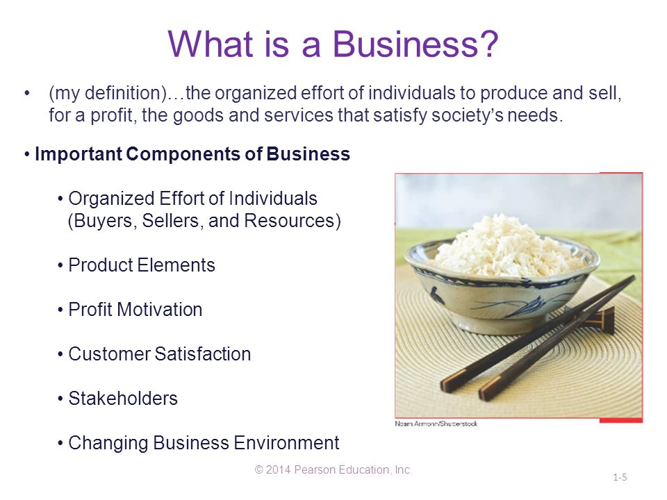 What is a Business? © 2014 Pearson Education, Inc. 1-5 (my definition)…the organized effort of individuals to produce and sell, for a profit, the good