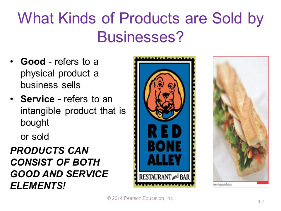 What Kinds of Products are Sold by Businesses? Good - refers to a physical product a business sells Service - refers to an intangible product that is