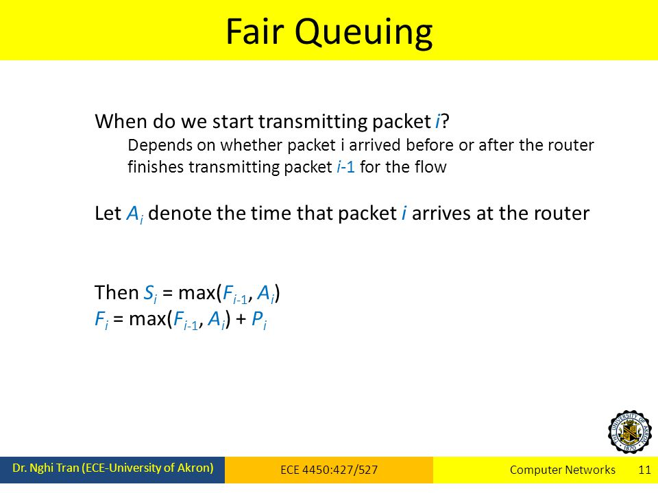 Fair Queuing Dr. Nghi Tran (ECE-University of Akron) ECE 4450:427/527Computer Networks 11 When do we start transmitting packet i? Depends on whether p