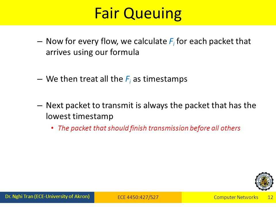 Fair Queuing Dr. Nghi Tran (ECE-University of Akron) ECE 4450:427/527Computer Networks 12 – Now for every flow, we calculate F i for each packet that