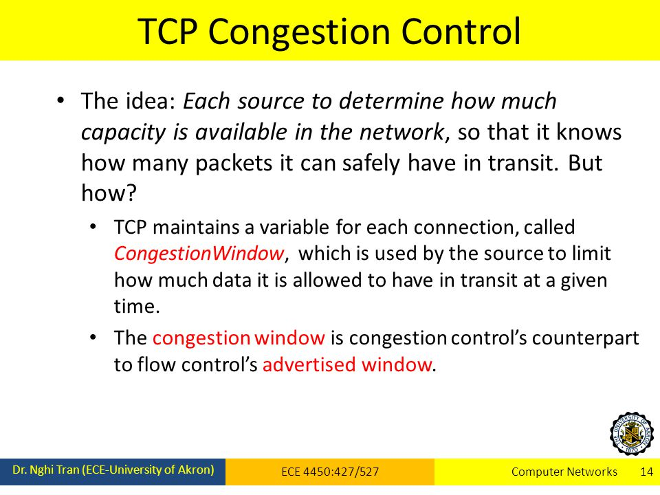 TCP Congestion Control Dr. Nghi Tran (ECE-University of Akron) ECE 4450:427/527Computer Networks 14 The idea: Each source to determine how much capaci