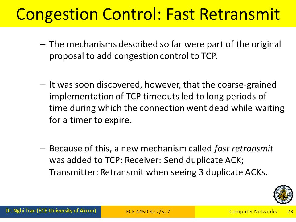 Congestion Control: Fast Retransmit Dr. Nghi Tran (ECE-University of Akron) ECE 4450:427/527Computer Networks 23 – The mechanisms described so far wer